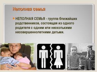 Неполная семья НЕПОЛНАЯ СЕМЬЯ - группа ближайших родственников, состоящая из