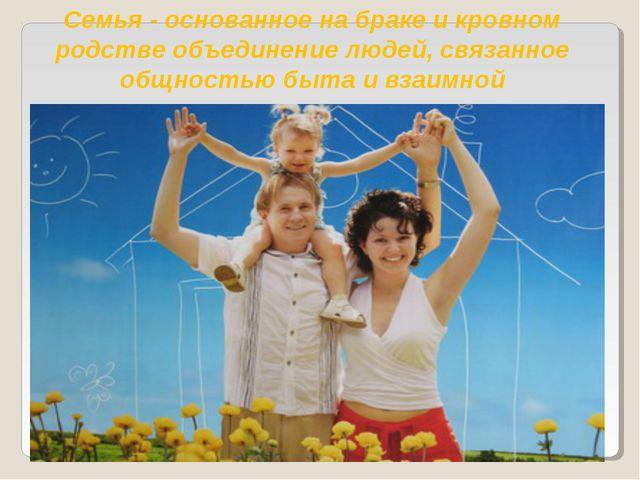 Семья - основанное на браке и кровном родстве объединение людей, связанное об...