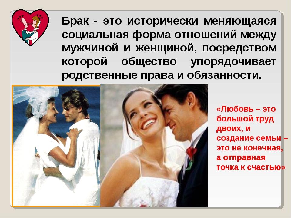 Брак - это исторически меняющаяся социальная форма отношений между мужчиной и...