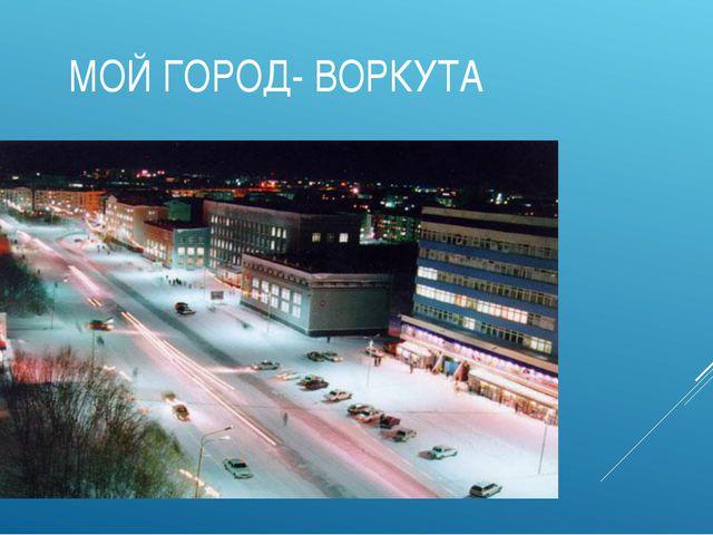 МОЙ ГОРОД- ВОРКУТА