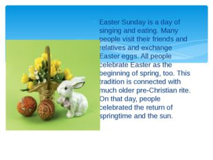 Easter Sunday is a day of singing and eating. Many people visit their friends