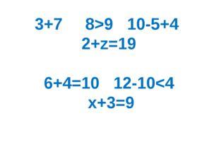 3+7 8>9 10-5+4 2+z=19 6+4=10 12-10