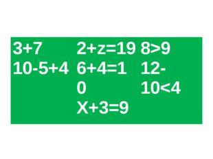3+7 10-5+42+z=19 6+4=10 X+3=98>9 12-10