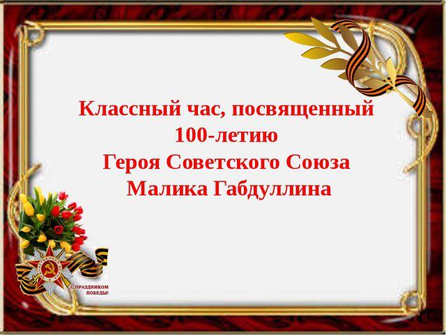 Классный час, посвященный 100-летию Героя Советского Союза Малика Габдуллина