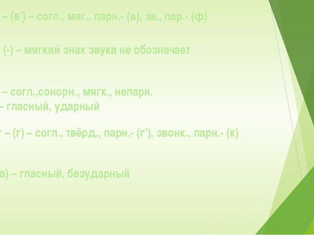 в – (в') – согл., мяг., парн.- (в), зв., пар.- (ф) ь – (-) – мягкий знак звук...
