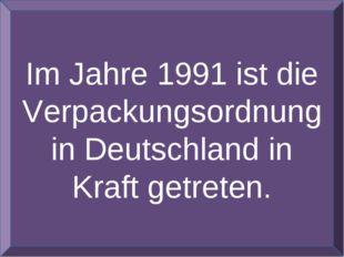 Im Jahre 1991 ist die Verpackungsordnung in Deutschland in Kraft getreten.