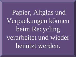 Papier, Altglas und Verpackungen können beim Recycling verarbeitet und wiede