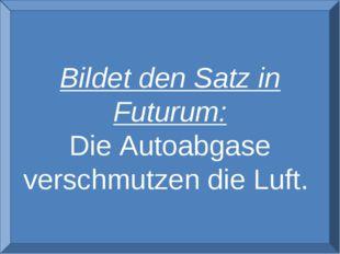 ver Bildet den Satz in Futurum: Die Autoabgase verschmutzen die Luft.