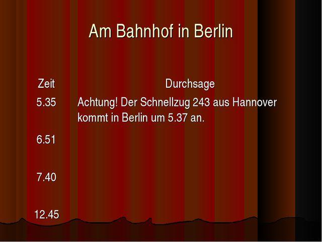 Am Bahnhof in Berlin ZeitDurchsage 5.35 6.51 7.40 12.45Achtung! Der Schnell...