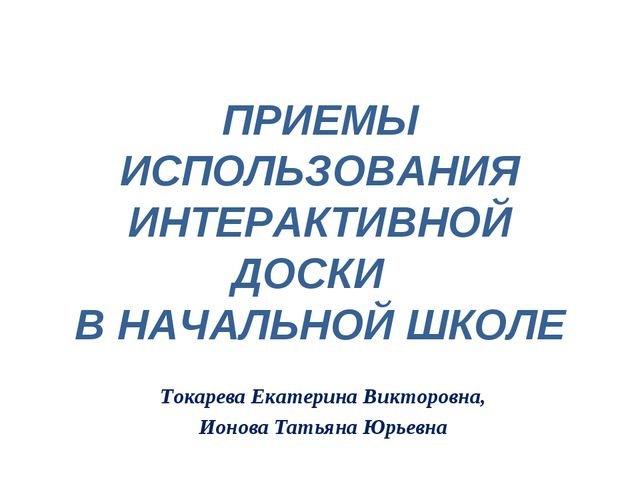 ПРИЕМЫ ИСПОЛЬЗОВАНИЯ ИНТЕРАКТИВНОЙ ДОСКИ В НАЧАЛЬНОЙ ШКОЛЕ Токарева Екатерин...