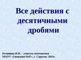 Все действия с десятичными дробями Белинина И.Н.. - учитель математики МАОУ «