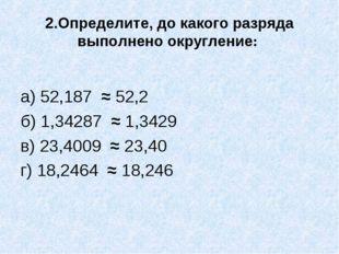 2.Определите, до какого разряда выполнено округление: а) 52,187 ≈ 52,2 б) 1,3