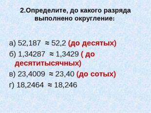 2.Определите, до какого разряда выполнено округление: а) 52,187 ≈ 52,2 (до де