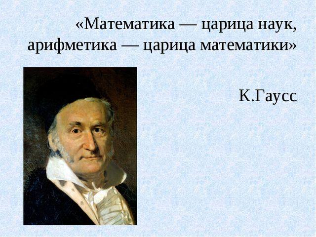 «Математика — царица наук, арифметика — царица математики» К.Гаусс