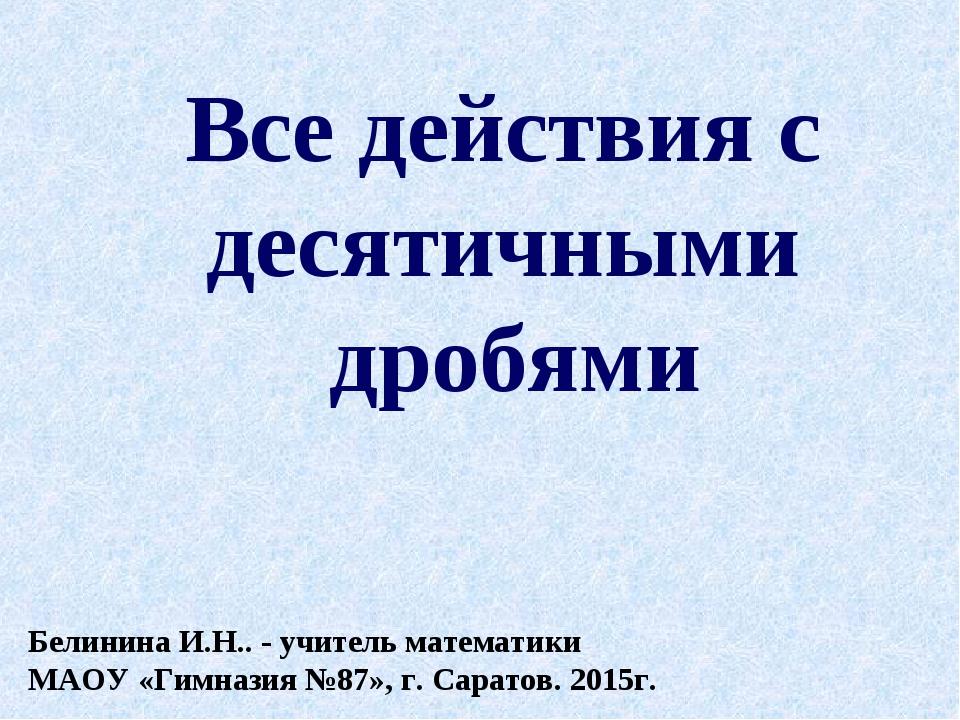 Все действия с десятичными дробями Белинина И.Н.. - учитель математики МАОУ «...
