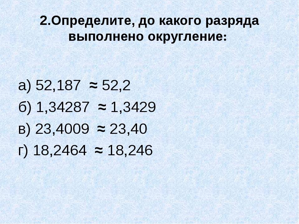 2.Определите, до какого разряда выполнено округление: а) 52,187 ≈ 52,2 б) 1,3...