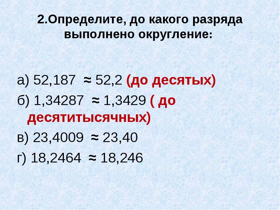 2.Определите, до какого разряда выполнено округление: а) 52,187 ≈ 52,2 (до де...