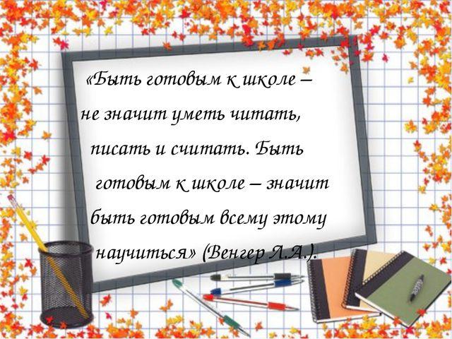 «Быть готовым к школе – не значит уметь читать, писать и считать. Быть готов...