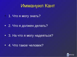 Иммануил Кант 1. Что я могу знать? 2. Что я должен делать? 3. На что я могу н