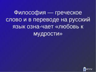 Философия — греческое слово и в переводе на русский язык означает «любовь к