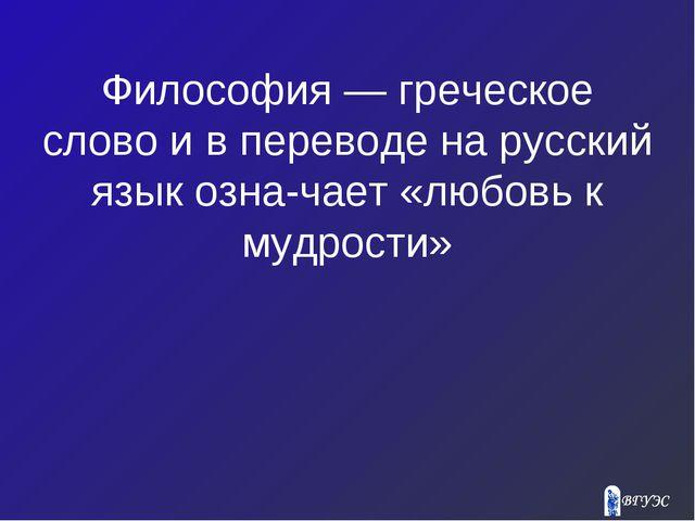 Философия — греческое слово и в переводе на русский язык означает «любовь к...