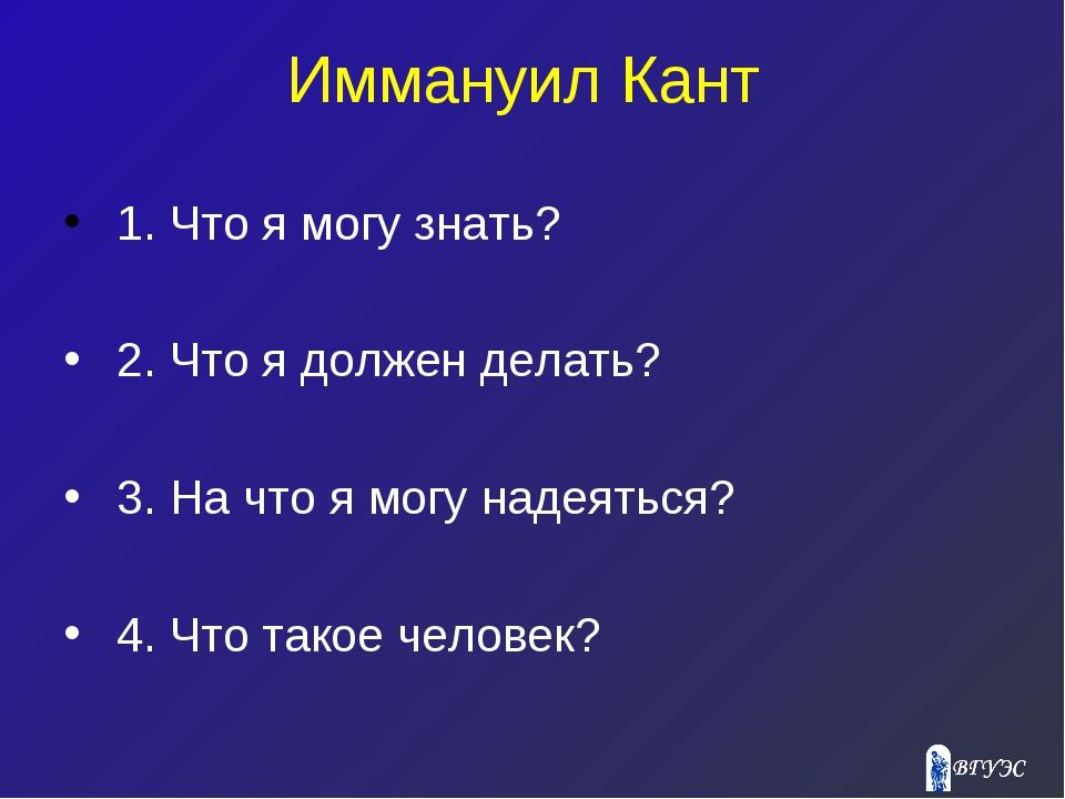 Иммануил Кант 1. Что я могу знать? 2. Что я должен делать? 3. На что я могу н...