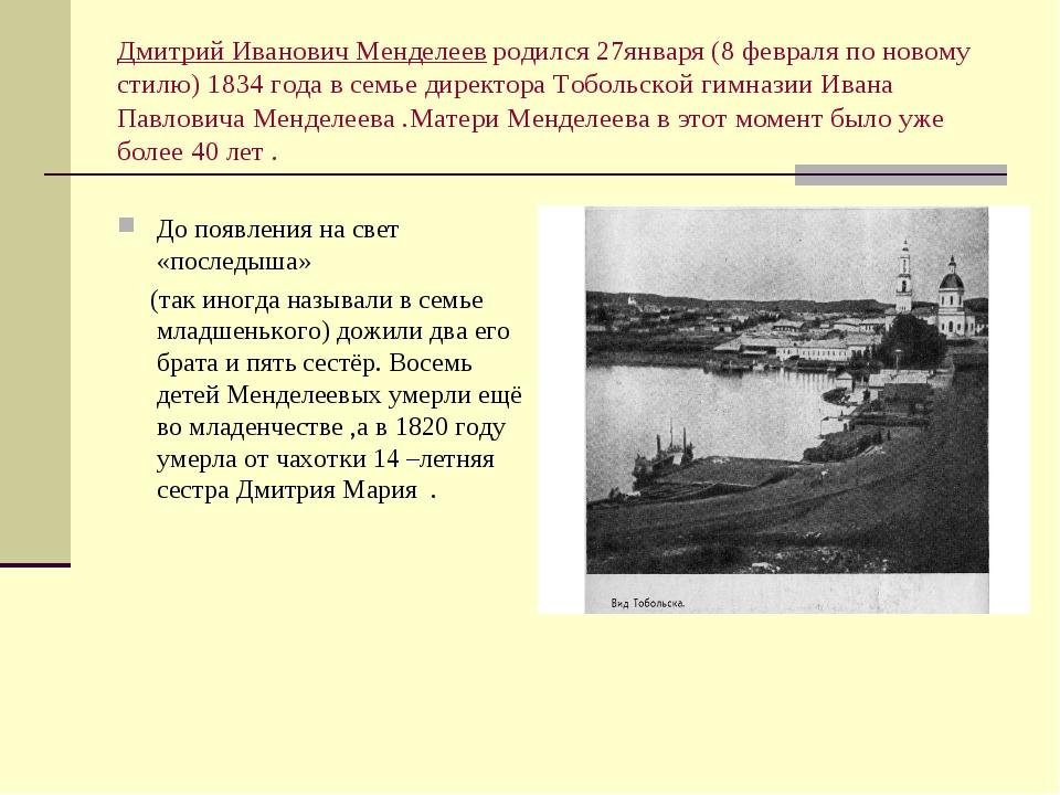Дмитрий Иванович Менделеев родился 27января (8 февраля по новому стилю) 1834...