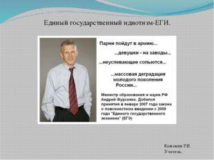 Единый государственный идиотизм-ЕГИ. Кожокин Р.В. Учитель.