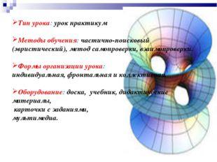Тип урока: урок практикум Методы обучения: частично-поисковый (эвристический)
