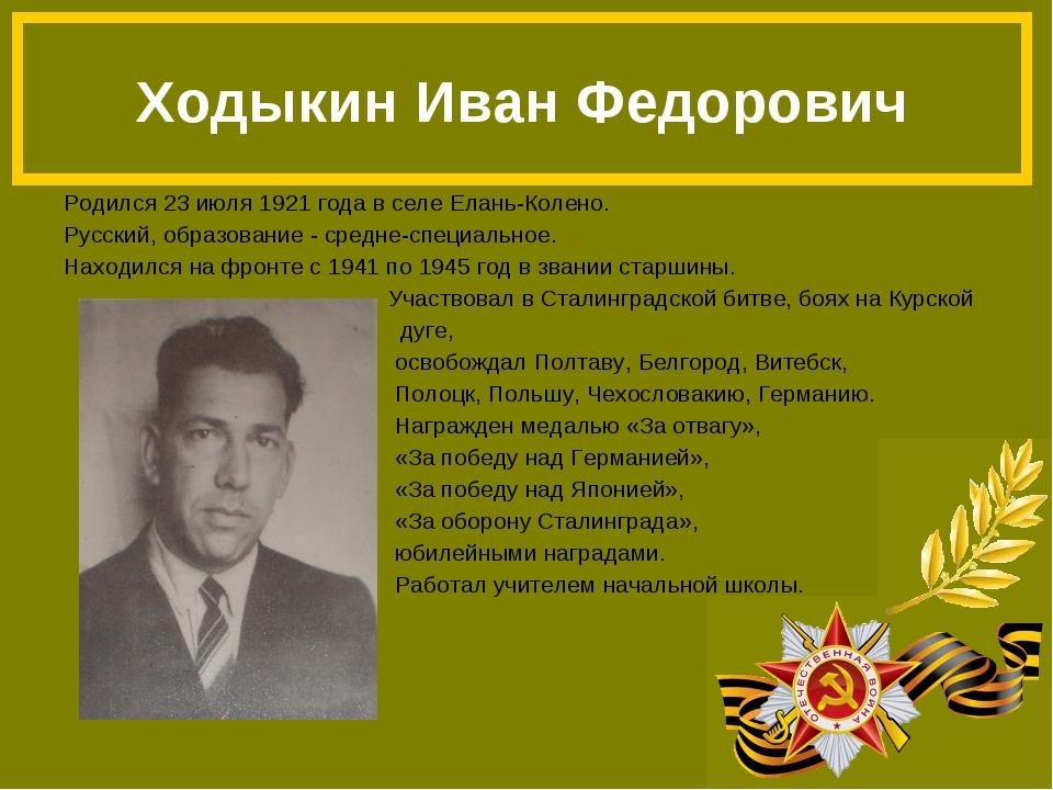 Родился 23 июля 1921 года в селе Елань-Колено. Русский, образование - средне-...