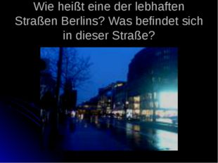 Wie heißt eine der lebhaften Straßen Berlins? Was befindet sich in dieser Str