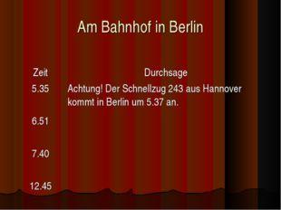 Am Bahnhof in Berlin ZeitDurchsage 5.35 6.51 7.40 12.45Achtung! Der Schnell