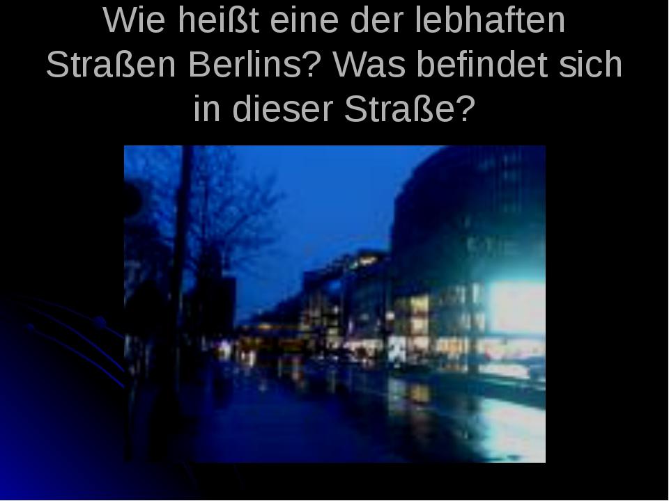 Wie heißt eine der lebhaften Straßen Berlins? Was befindet sich in dieser Str...