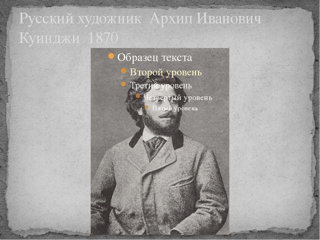 Русский художник Архип Иванович Куинджи 1870