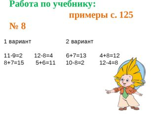 Работа по учебнику: примеры с. 125 № 8 1 вариант 2 вариант 11-9=2 12-8=4 6+7=