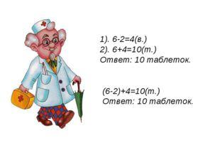1). 6-2=4(в.) 2). 6+4=10(т.) Ответ: 10 таблеток. (6-2)+4=10(т.) Ответ: 10 таб