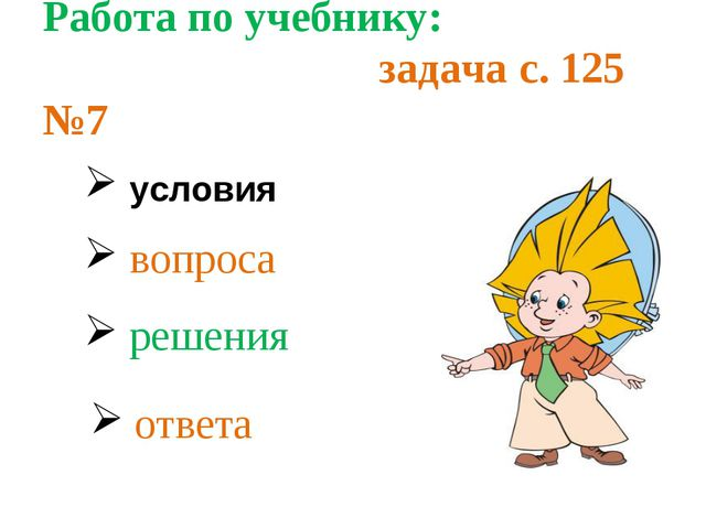 Работа по учебнику: задача с. 125 №7 условия вопроса решения ответа