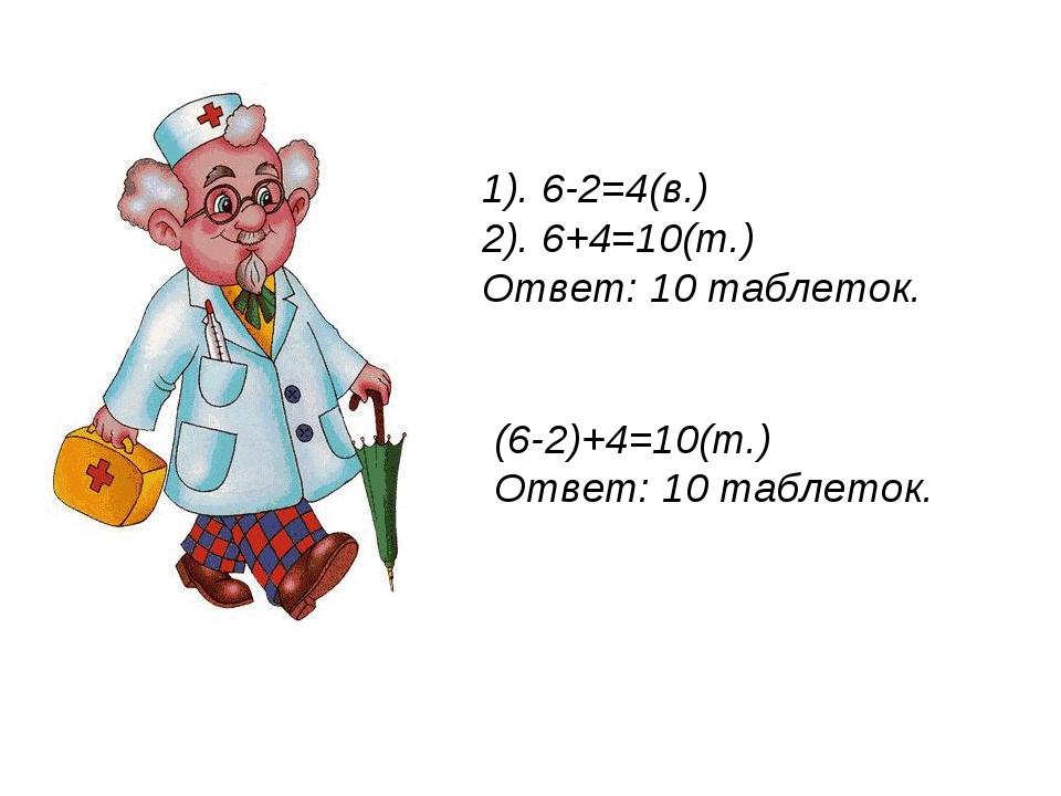 1). 6-2=4(в.) 2). 6+4=10(т.) Ответ: 10 таблеток. (6-2)+4=10(т.) Ответ: 10 таб...