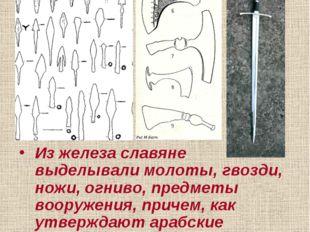 Изделия из железа: Из железа славяне выделывали молоты, гвозди, ножи, огниво,