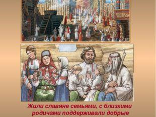 Жили славяне семьями, с близкими родичами поддерживали добрые отношения. Неск
