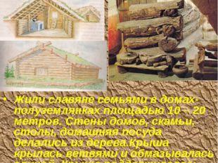 Жилища славян Жили славяне семьями в домах-полуземлянках площадью 10 – 20 мет