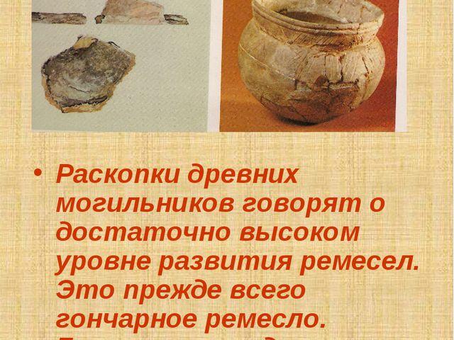 Гончарное ремесло Раскопки древних могильников говорят о достаточно высоком у...