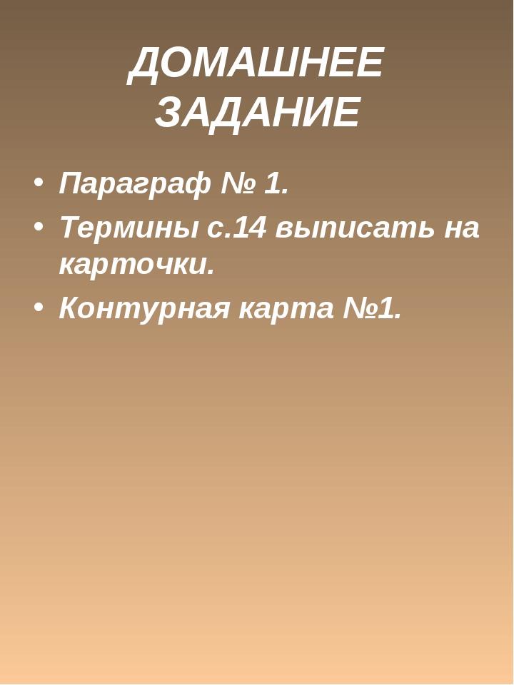 ДОМАШНЕЕ ЗАДАНИЕ Параграф № 1. Термины с.14 выписать на карточки. Контурная к...