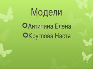 Модели Антипина Елена Круглова Настя