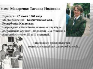Мама: Макаренко Татьяна Ивановна Родилась: 22 июня 1961 года Место рождения: