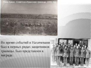 Во время событий в Нахичевани был в первых рядах защитников границы. Был пред