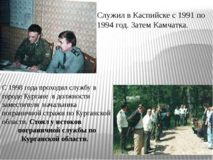 Служил в Каспийске с 1991 по 1994 год. Затем Камчатка. С 1998 года проходил с