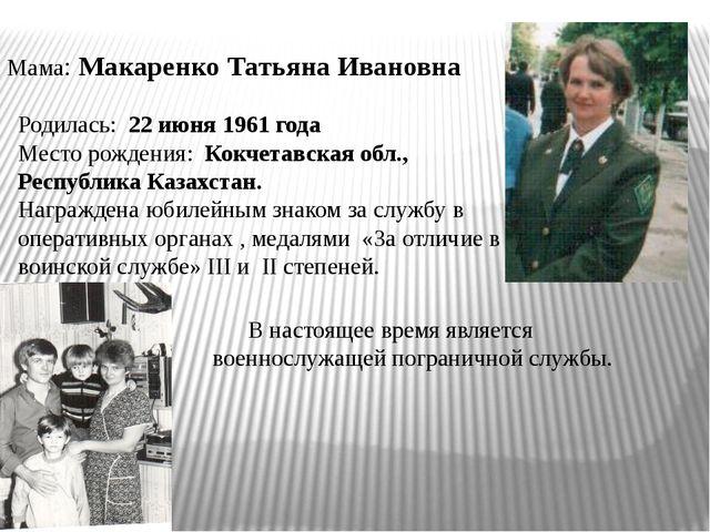 Мама: Макаренко Татьяна Ивановна Родилась: 22 июня 1961 года Место рождения:...