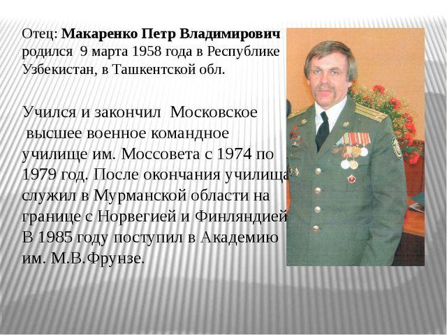 Отец: Макаренко Петр Владимирович родился 9 марта 1958 года в Республике Узбе...