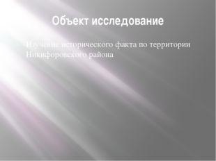 Объект исследование Изучение исторического факта по территории Никифоровского